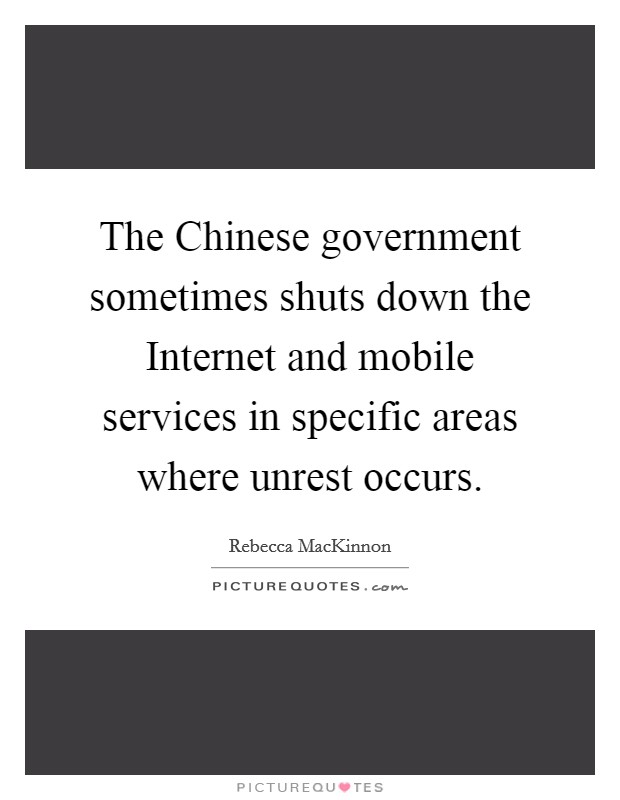 The Chinese government sometimes shuts down the Internet and mobile services in specific areas where unrest occurs Picture Quote #1