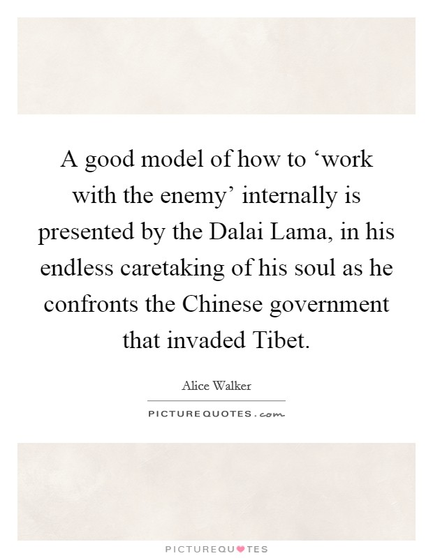 A good model of how to 'work with the enemy' internally is presented by the Dalai Lama, in his endless caretaking of his soul as he confronts the Chinese government that invaded Tibet Picture Quote #1