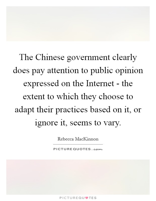 The Chinese government clearly does pay attention to public opinion expressed on the Internet - the extent to which they choose to adapt their practices based on it, or ignore it, seems to vary Picture Quote #1