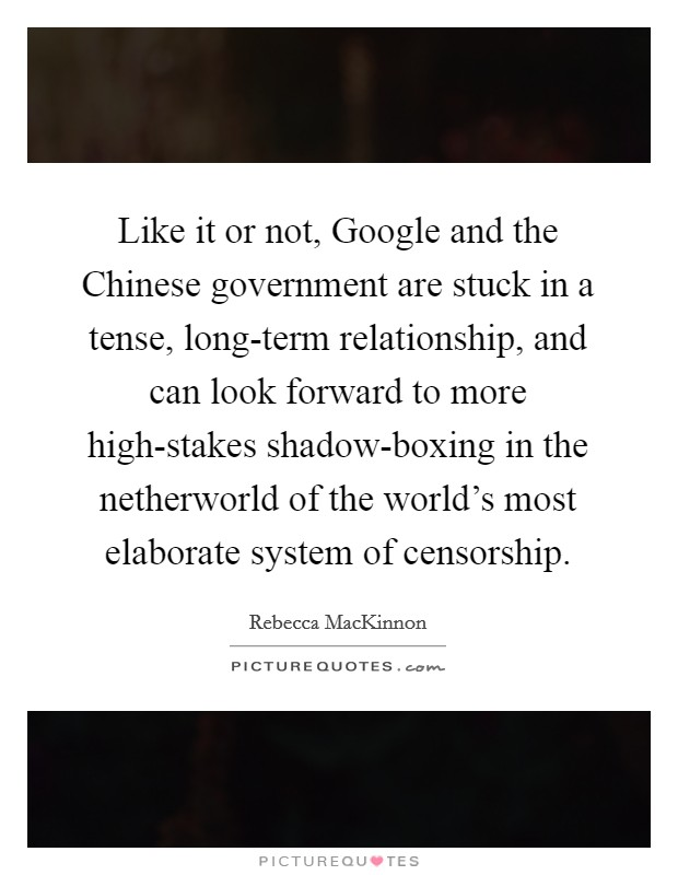 Like it or not, Google and the Chinese government are stuck in a tense, long-term relationship, and can look forward to more high-stakes shadow-boxing in the netherworld of the world's most elaborate system of censorship Picture Quote #1