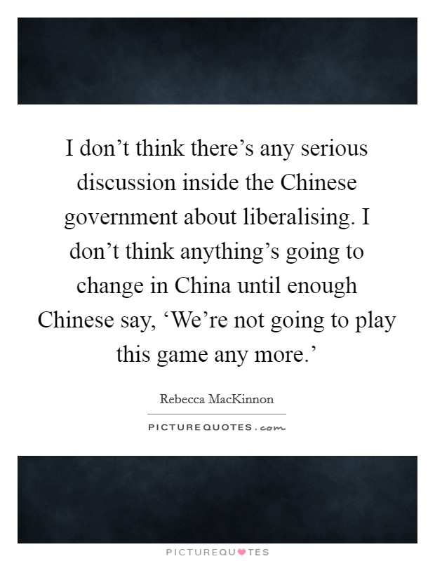I don't think there's any serious discussion inside the Chinese government about liberalising. I don't think anything's going to change in China until enough Chinese say, 'We're not going to play this game any more.' Picture Quote #1