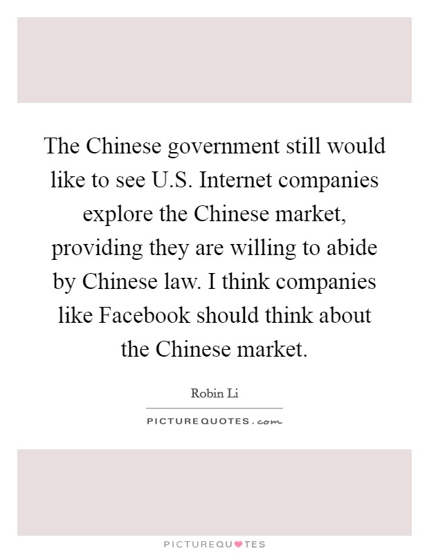 The Chinese government still would like to see U.S. Internet companies explore the Chinese market, providing they are willing to abide by Chinese law. I think companies like Facebook should think about the Chinese market Picture Quote #1