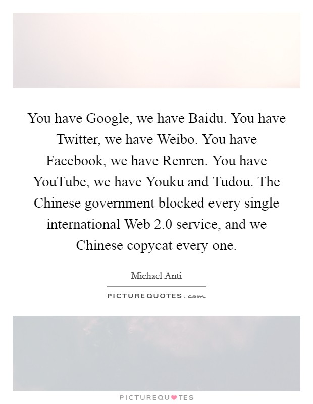 You have Google, we have Baidu. You have Twitter, we have Weibo. You have Facebook, we have Renren. You have YouTube, we have Youku and Tudou. The Chinese government blocked every single international Web 2.0 service, and we Chinese copycat every one Picture Quote #1