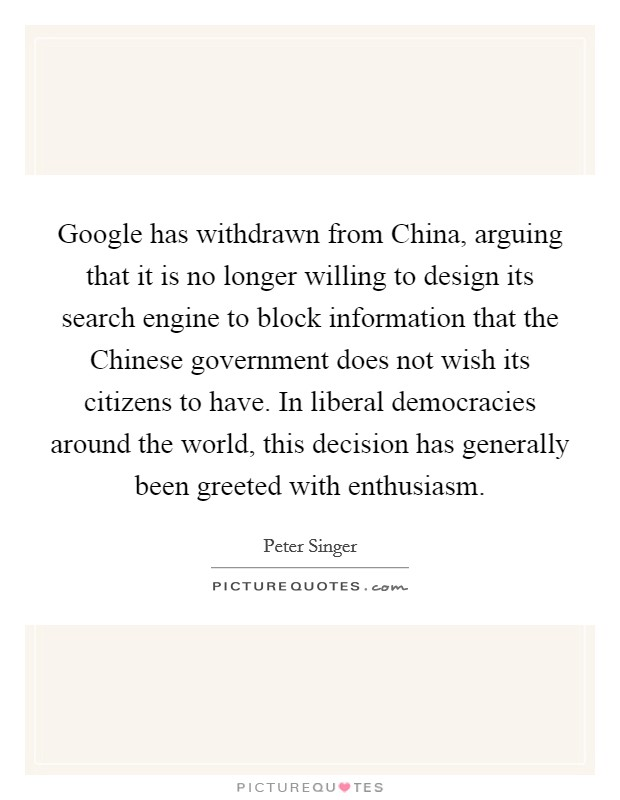 Google has withdrawn from China, arguing that it is no longer willing to design its search engine to block information that the Chinese government does not wish its citizens to have. In liberal democracies around the world, this decision has generally been greeted with enthusiasm Picture Quote #1