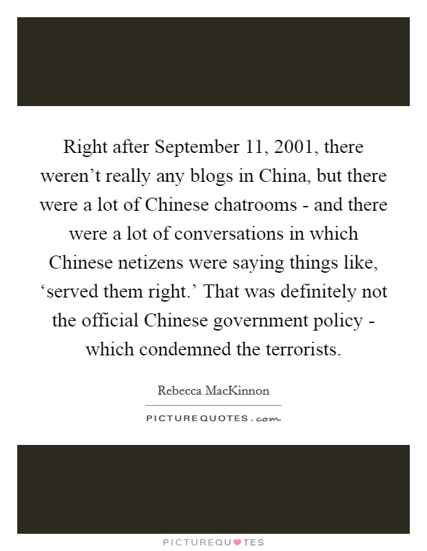 Right after September 11, 2001, there weren't really any blogs in China, but there were a lot of Chinese chatrooms - and there were a lot of conversations in which Chinese netizens were saying things like, 'served them right.' That was definitely not the official Chinese government policy - which condemned the terrorists Picture Quote #1