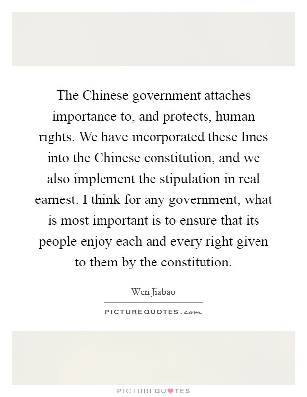 The Chinese government attaches importance to, and protects, human rights. We have incorporated these lines into the Chinese constitution, and we also implement the stipulation in real earnest. I think for any government, what is most important is to ensure that its people enjoy each and every right given to them by the constitution Picture Quote #1