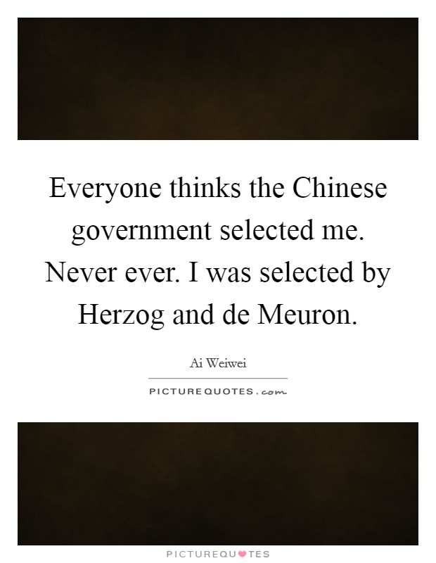 Everyone thinks the Chinese government selected me. Never ever. I was selected by Herzog and de Meuron Picture Quote #1