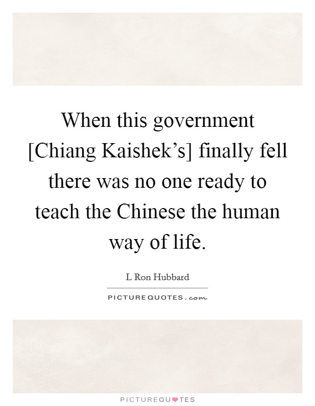 When this government [Chiang Kaishek's] finally fell there was no one ready to teach the Chinese the human way of life Picture Quote #1