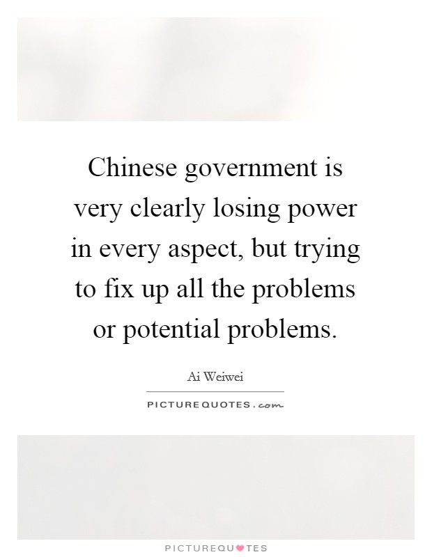 Chinese government is very clearly losing power in every aspect, but trying to fix up all the problems or potential problems Picture Quote #1