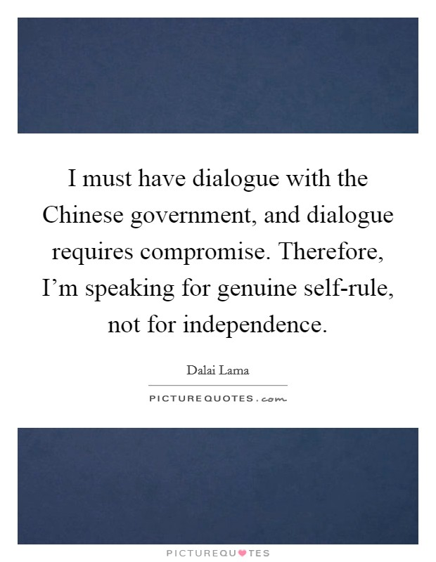 I must have dialogue with the Chinese government, and dialogue requires compromise. Therefore, I'm speaking for genuine self-rule, not for independence Picture Quote #1