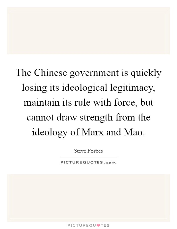 The Chinese government is quickly losing its ideological legitimacy, maintain its rule with force, but cannot draw strength from the ideology of Marx and Mao Picture Quote #1