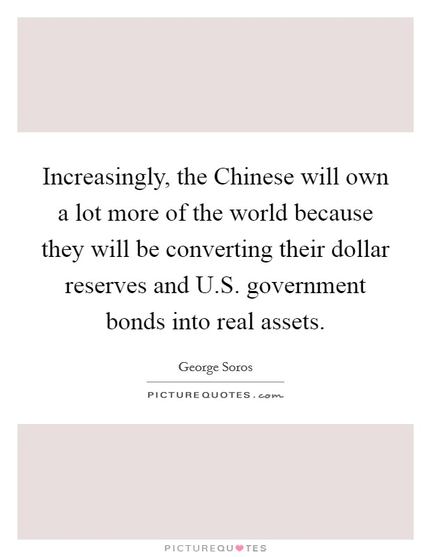 Increasingly, the Chinese will own a lot more of the world because they will be converting their dollar reserves and U.S. government bonds into real assets Picture Quote #1