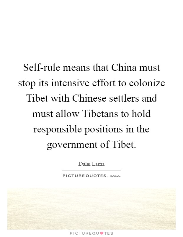 Self-rule means that China must stop its intensive effort to colonize Tibet with Chinese settlers and must allow Tibetans to hold responsible positions in the government of Tibet Picture Quote #1