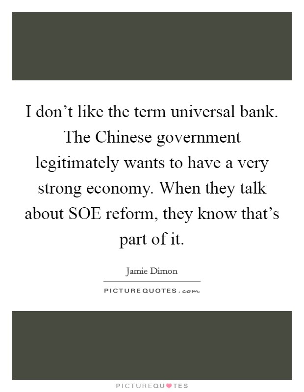 I don't like the term universal bank. The Chinese government legitimately wants to have a very strong economy. When they talk about SOE reform, they know that's part of it Picture Quote #1