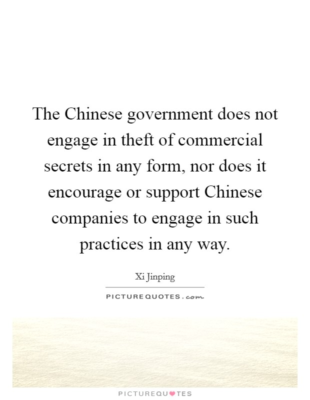 The Chinese government does not engage in theft of commercial secrets in any form, nor does it encourage or support Chinese companies to engage in such practices in any way Picture Quote #1