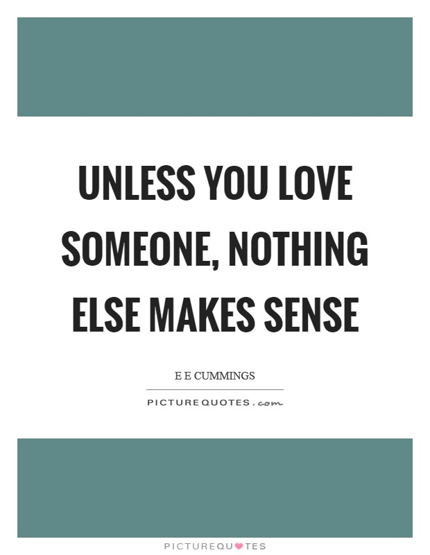 Unless you love someone, nothing else makes sense Picture Quote #1