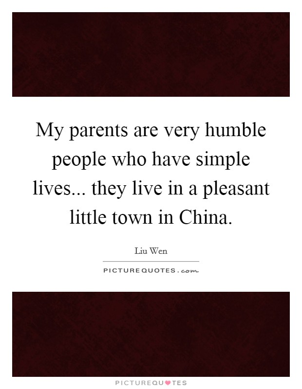 My parents are very humble people who have simple lives... they live in a pleasant little town in China Picture Quote #1