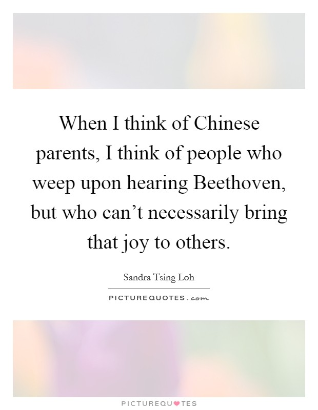 When I think of Chinese parents, I think of people who weep upon hearing Beethoven, but who can't necessarily bring that joy to others Picture Quote #1
