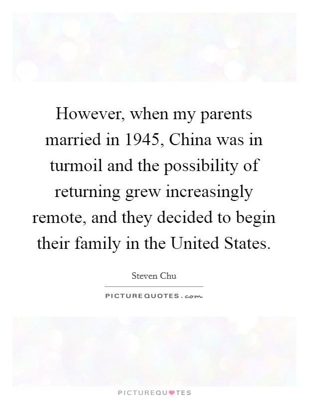 However, when my parents married in 1945, China was in turmoil and the possibility of returning grew increasingly remote, and they decided to begin their family in the United States Picture Quote #1
