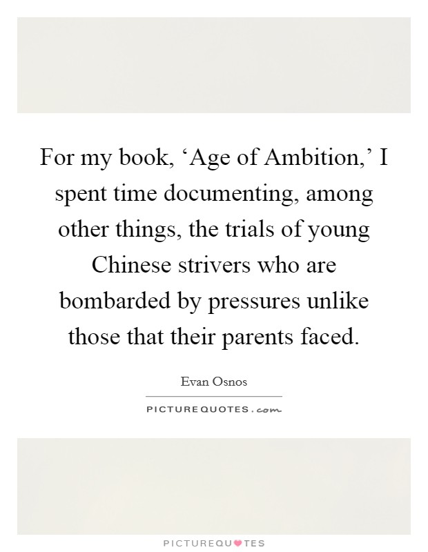 For my book, 'Age of Ambition,' I spent time documenting, among other things, the trials of young Chinese strivers who are bombarded by pressures unlike those that their parents faced Picture Quote #1