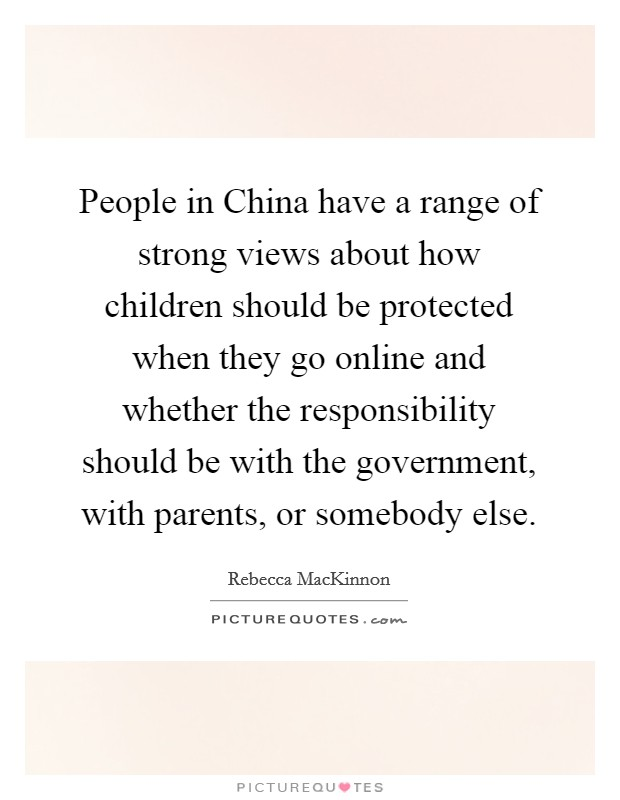 People in China have a range of strong views about how children should be protected when they go online and whether the responsibility should be with the government, with parents, or somebody else Picture Quote #1