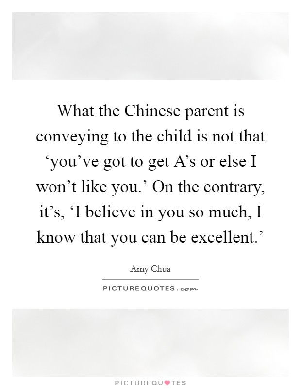 What the Chinese parent is conveying to the child is not that 'you've got to get A's or else I won't like you.' On the contrary, it's, 'I believe in you so much, I know that you can be excellent.' Picture Quote #1
