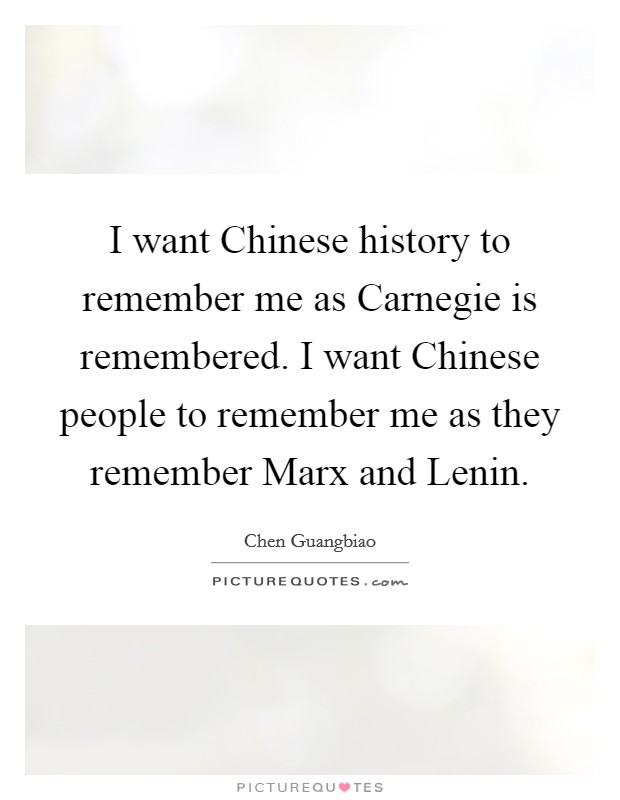 I want Chinese history to remember me as Carnegie is remembered. I want Chinese people to remember me as they remember Marx and Lenin Picture Quote #1