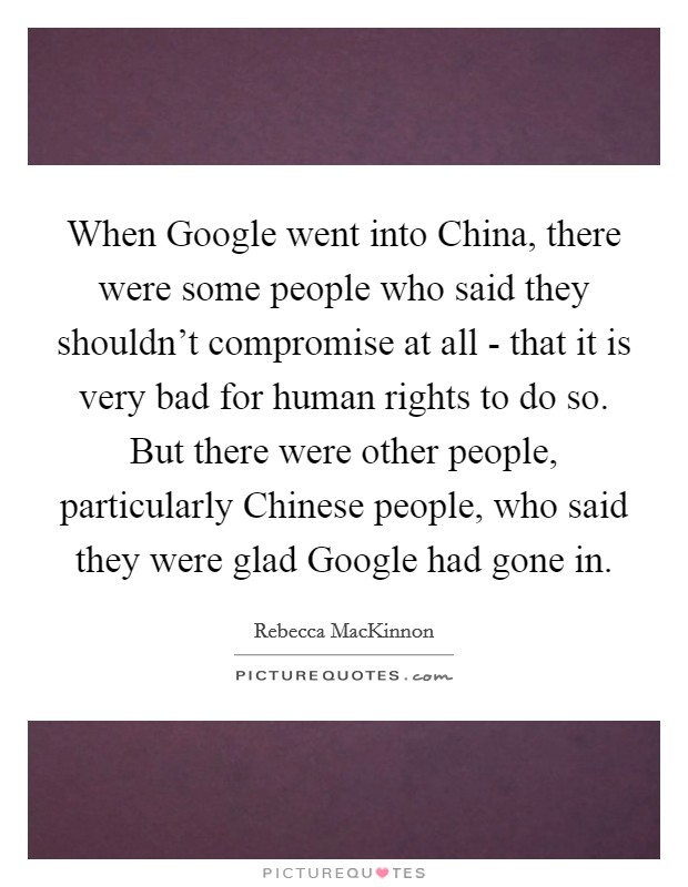 When Google went into China, there were some people who said they shouldn't compromise at all - that it is very bad for human rights to do so. But there were other people, particularly Chinese people, who said they were glad Google had gone in Picture Quote #1