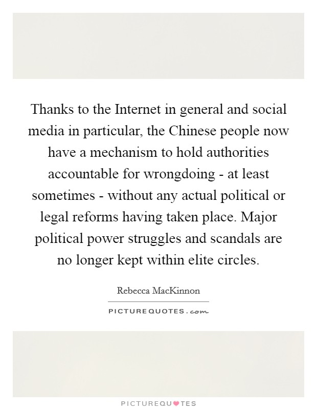 Thanks to the Internet in general and social media in particular, the Chinese people now have a mechanism to hold authorities accountable for wrongdoing - at least sometimes - without any actual political or legal reforms having taken place. Major political power struggles and scandals are no longer kept within elite circles Picture Quote #1
