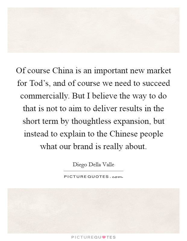 Of course China is an important new market for Tod's, and of course we need to succeed commercially. But I believe the way to do that is not to aim to deliver results in the short term by thoughtless expansion, but instead to explain to the Chinese people what our brand is really about Picture Quote #1