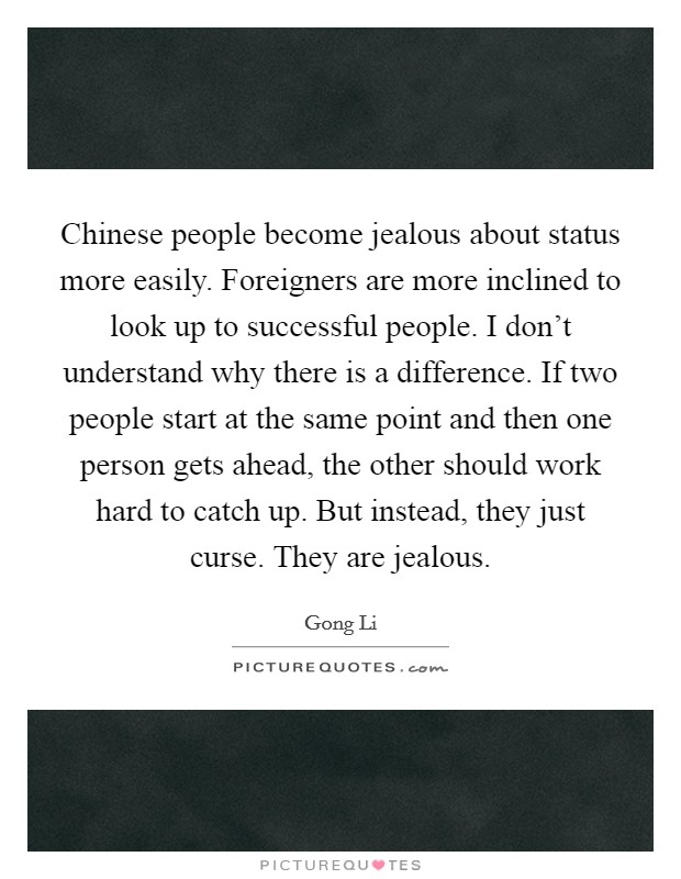 Chinese people become jealous about status more easily. Foreigners are more inclined to look up to successful people. I don't understand why there is a difference. If two people start at the same point and then one person gets ahead, the other should work hard to catch up. But instead, they just curse. They are jealous Picture Quote #1