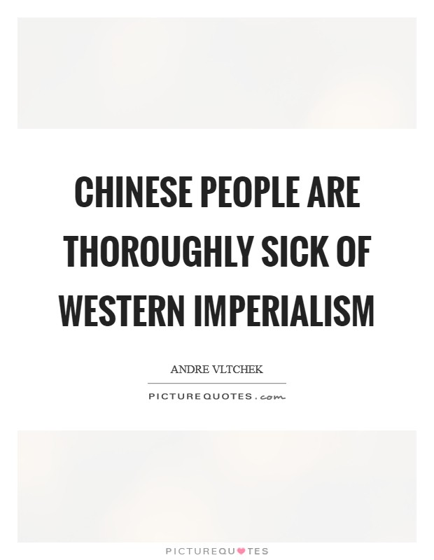 Chinese people are thoroughly sick of Western imperialism Picture Quote #1
