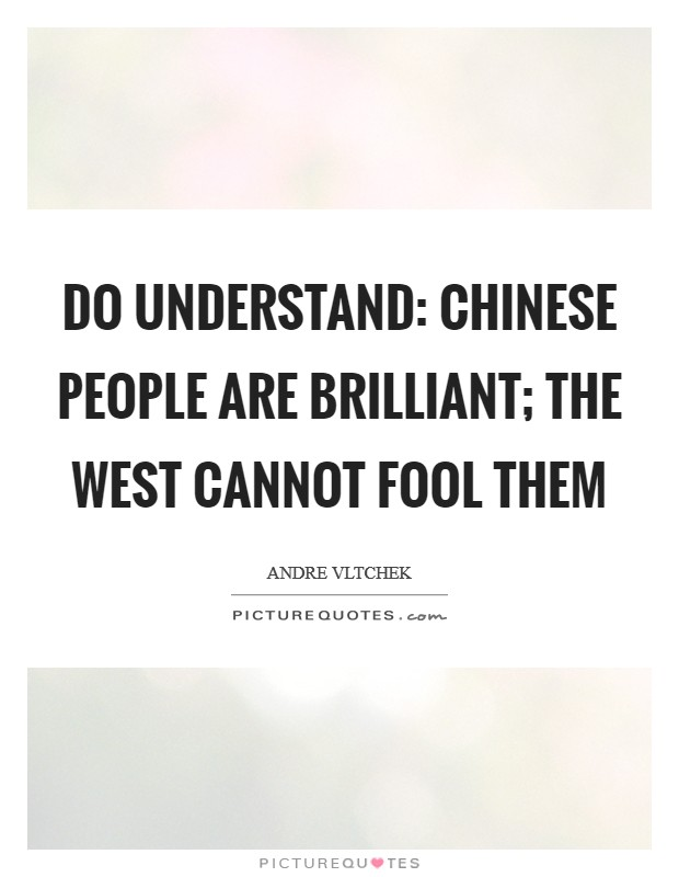 Do understand: Chinese people are brilliant; the West cannot fool them Picture Quote #1