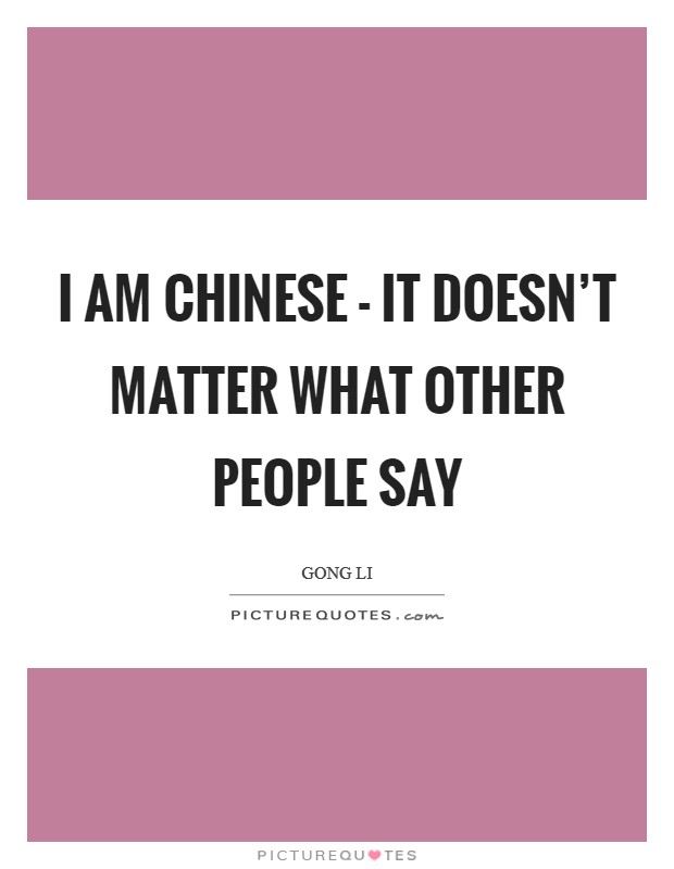 I am Chinese - it doesn't matter what other people say Picture Quote #1