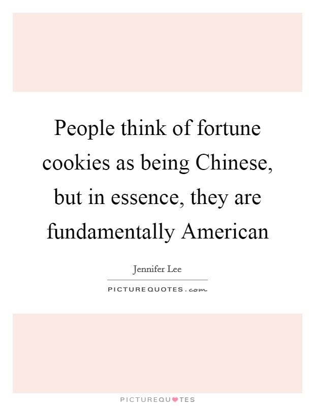 People think of fortune cookies as being Chinese, but in essence, they are fundamentally American Picture Quote #1