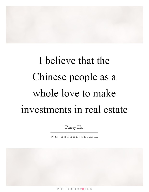 I believe that the Chinese people as a whole love to make investments in real estate Picture Quote #1