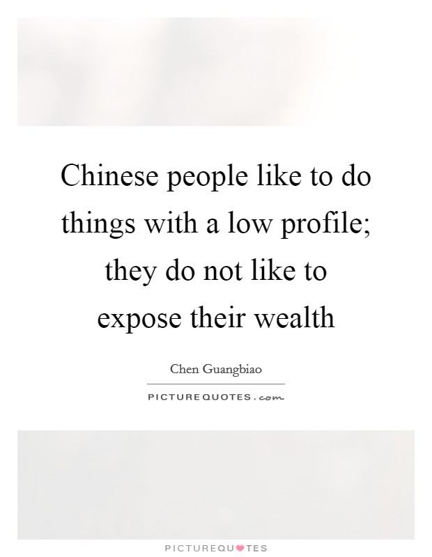 Chinese people like to do things with a low profile; they do not like to expose their wealth Picture Quote #1
