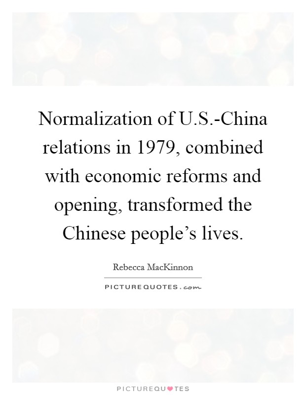 Normalization of U.S.-China relations in 1979, combined with economic reforms and opening, transformed the Chinese people's lives Picture Quote #1