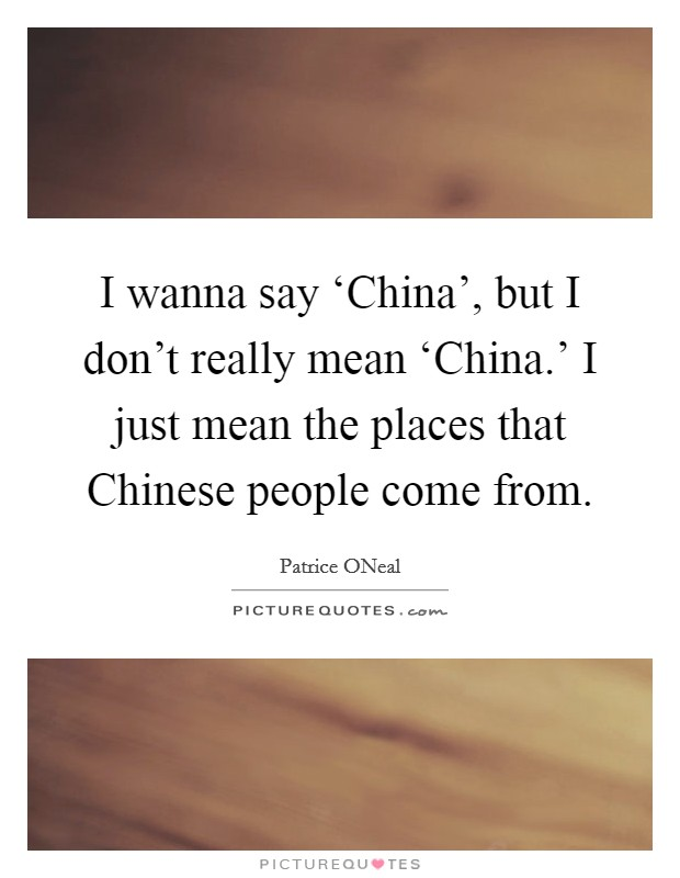 I wanna say 'China', but I don't really mean 'China.' I just mean the places that Chinese people come from Picture Quote #1
