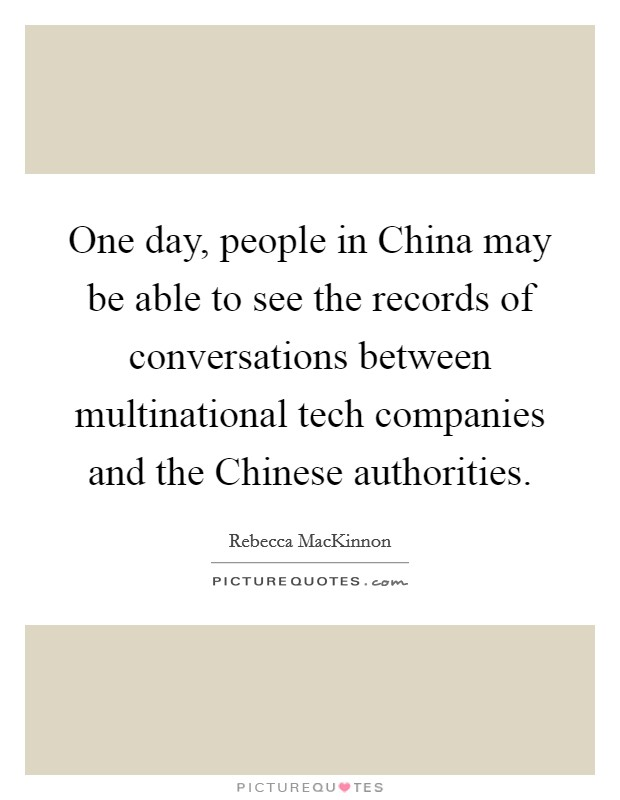 One day, people in China may be able to see the records of conversations between multinational tech companies and the Chinese authorities Picture Quote #1