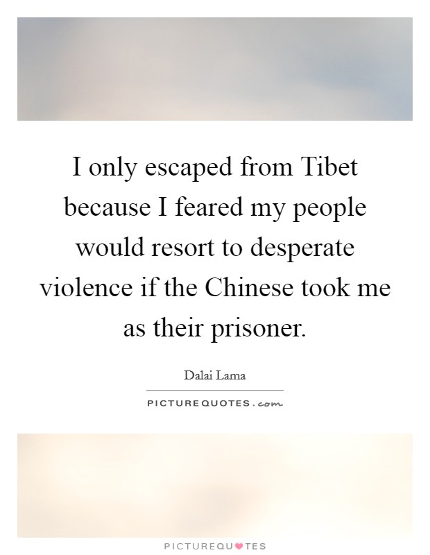 I only escaped from Tibet because I feared my people would resort to desperate violence if the Chinese took me as their prisoner Picture Quote #1
