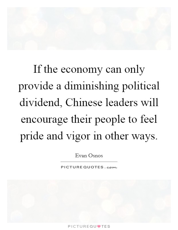 If the economy can only provide a diminishing political dividend, Chinese leaders will encourage their people to feel pride and vigor in other ways Picture Quote #1