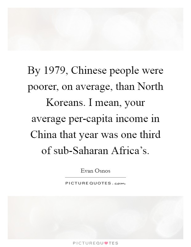 By 1979, Chinese people were poorer, on average, than North Koreans. I mean, your average per-capita income in China that year was one third of sub-Saharan Africa's Picture Quote #1