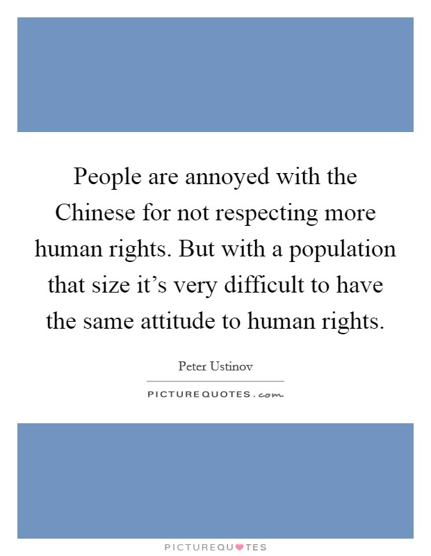 People are annoyed with the Chinese for not respecting more human rights. But with a population that size it's very difficult to have the same attitude to human rights Picture Quote #1