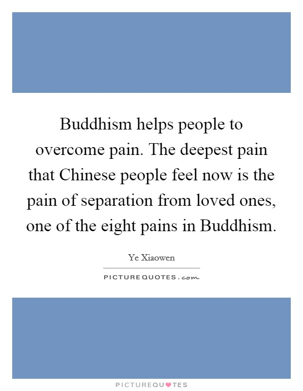 Buddhism helps people to overcome pain. The deepest pain that Chinese people feel now is the pain of separation from loved ones, one of the eight pains in Buddhism Picture Quote #1