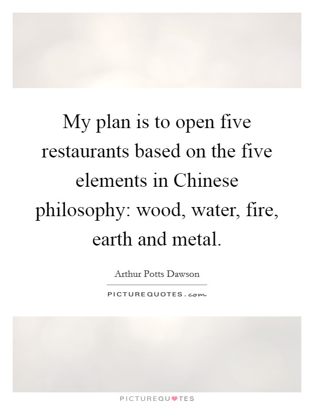 My plan is to open five restaurants based on the five elements in Chinese philosophy: wood, water, fire, earth and metal. Picture Quote #1