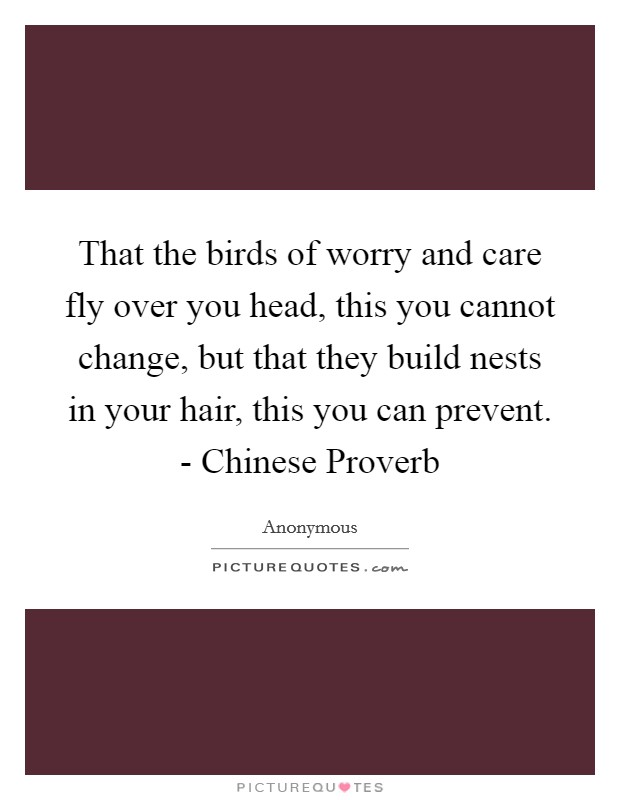 That the birds of worry and care fly over you head, this you cannot change, but that they build nests in your hair, this you can prevent. - Chinese Proverb Picture Quote #1
