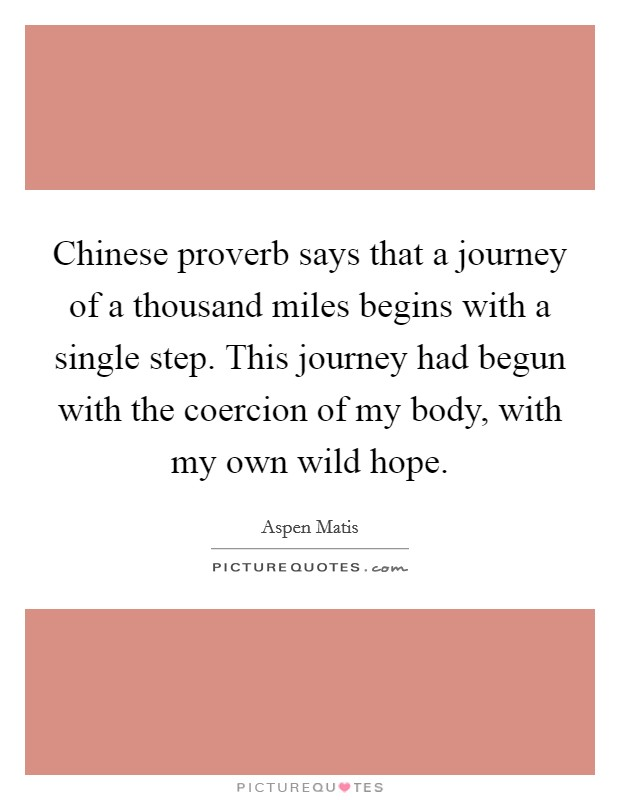 Chinese proverb says that a journey of a thousand miles begins with a single step. This journey had begun with the coercion of my body, with my own wild hope Picture Quote #1