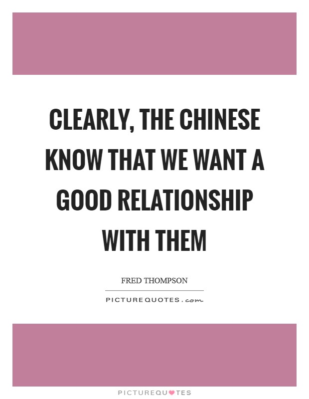 Clearly, the Chinese know that we want a good relationship with them Picture Quote #1