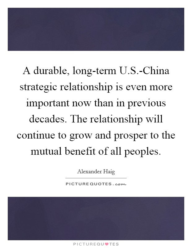 A durable, long-term U.S.-China strategic relationship is even more important now than in previous decades. The relationship will continue to grow and prosper to the mutual benefit of all peoples Picture Quote #1